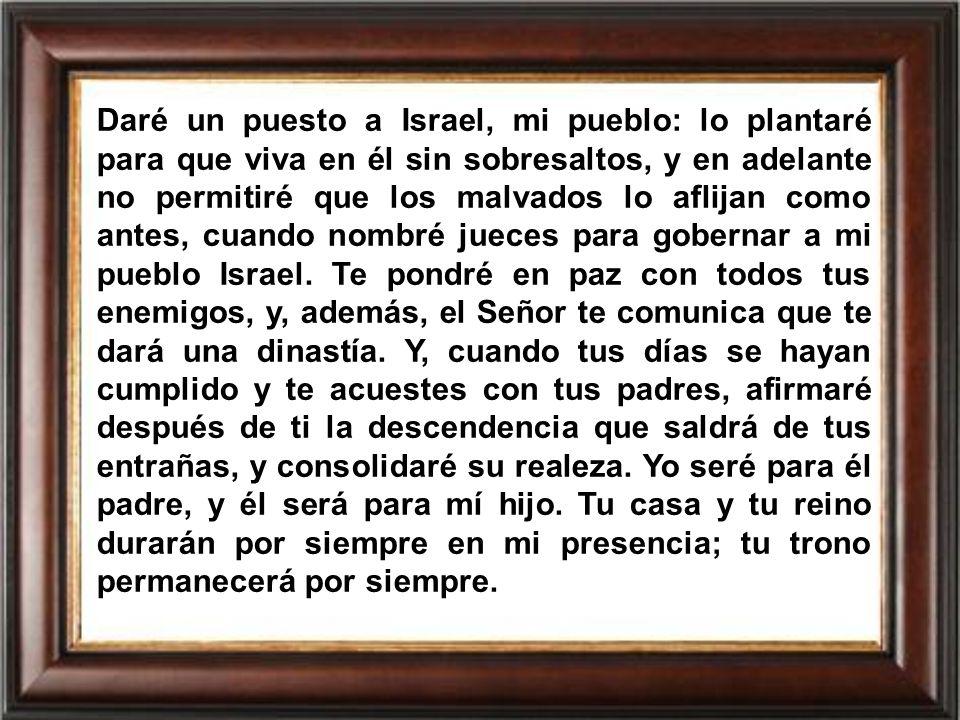 Daré un puesto a Israel, mi pueblo: lo plantaré para que viva en él sin sobresaltos, y en adelante no permitiré que los malvados lo aflijan como antes, cuando nombré jueces para gobernar a mi pueblo Israel.