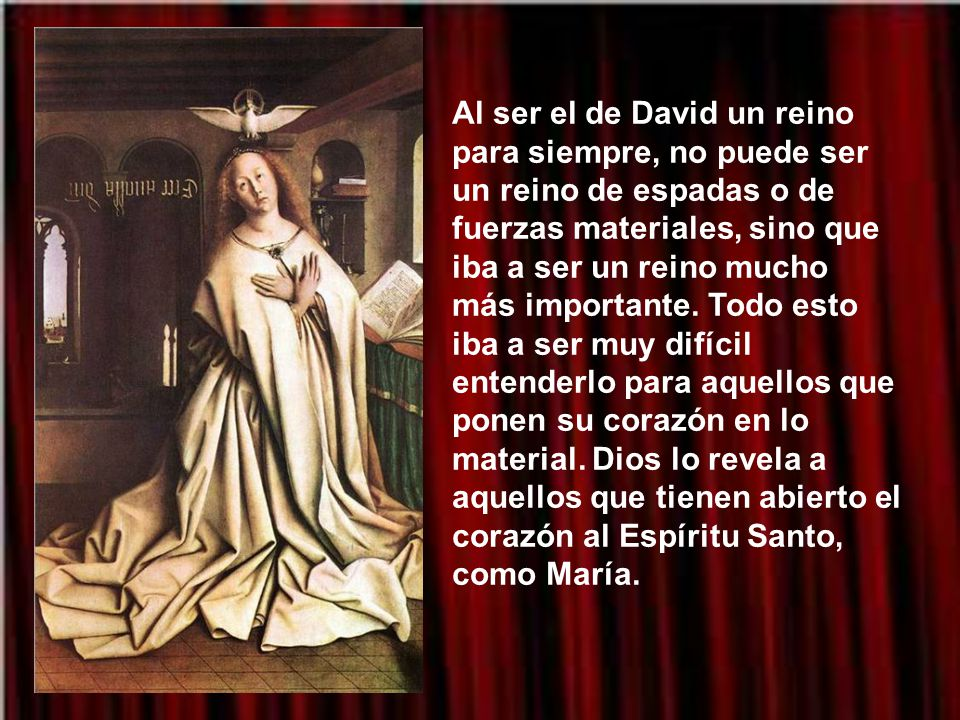 Al ser el de David un reino para siempre, no puede ser un reino de espadas o de fuerzas materiales, sino que iba a ser un reino mucho más importante.