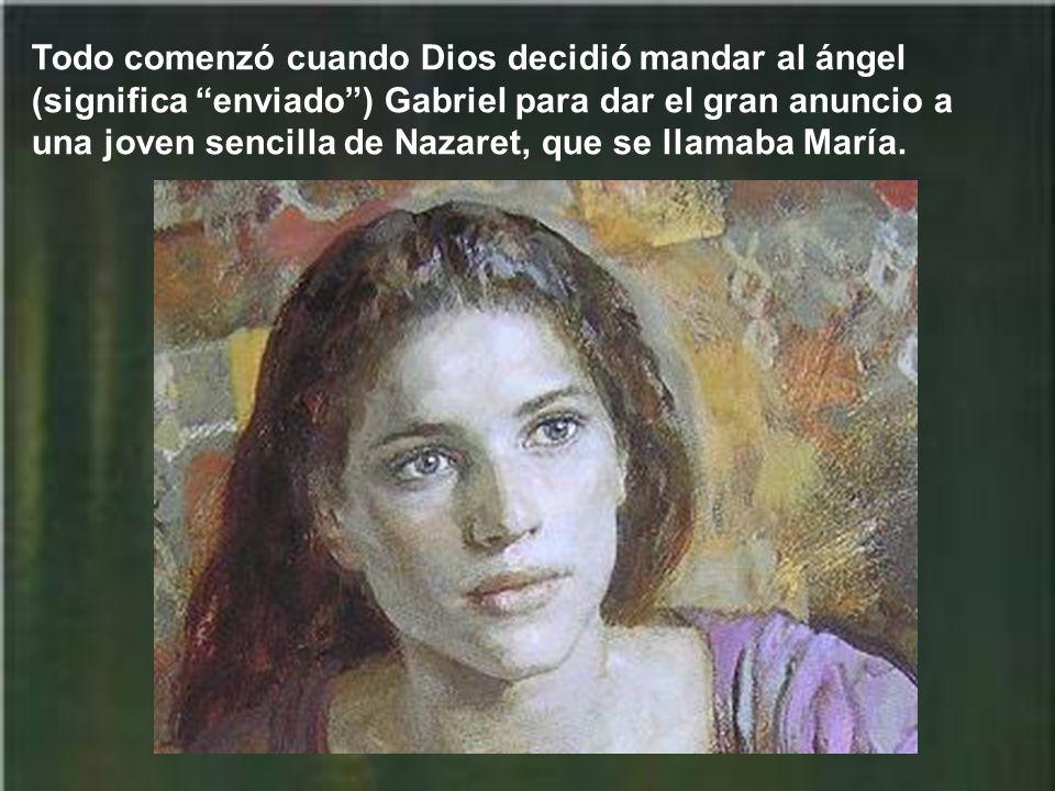 Todo comenzó cuando Dios decidió mandar al ángel (significa enviado ) Gabriel para dar el gran anuncio a una joven sencilla de Nazaret, que se llamaba María.