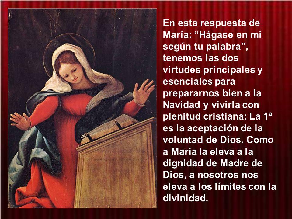 En esta respuesta de María: Hágase en mi según tu palabra , tenemos las dos virtudes principales y esenciales para prepararnos bien a la Navidad y vivirla con plenitud cristiana: La 1ª es la aceptación de la voluntad de Dios.