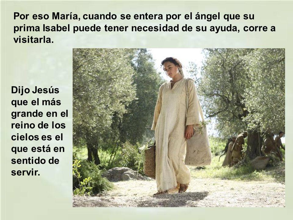 Por eso María, cuando se entera por el ángel que su prima Isabel puede tener necesidad de su ayuda, corre a visitarla.