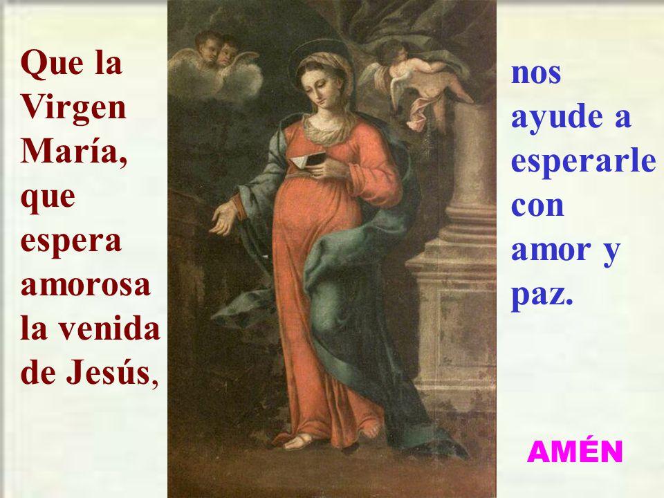 Que la Virgen María, que espera amorosa la venida de Jesús,