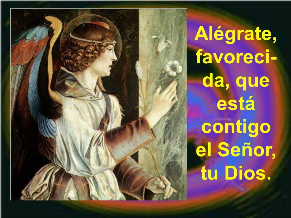 Alégrate, favoreci-da, que está contigo el Señor, tu Dios.