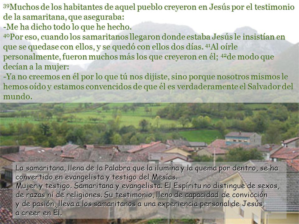 39Muchos de los habitantes de aquel pueblo creyeron en Jesús por el testimonio de la samaritana, que aseguraba: