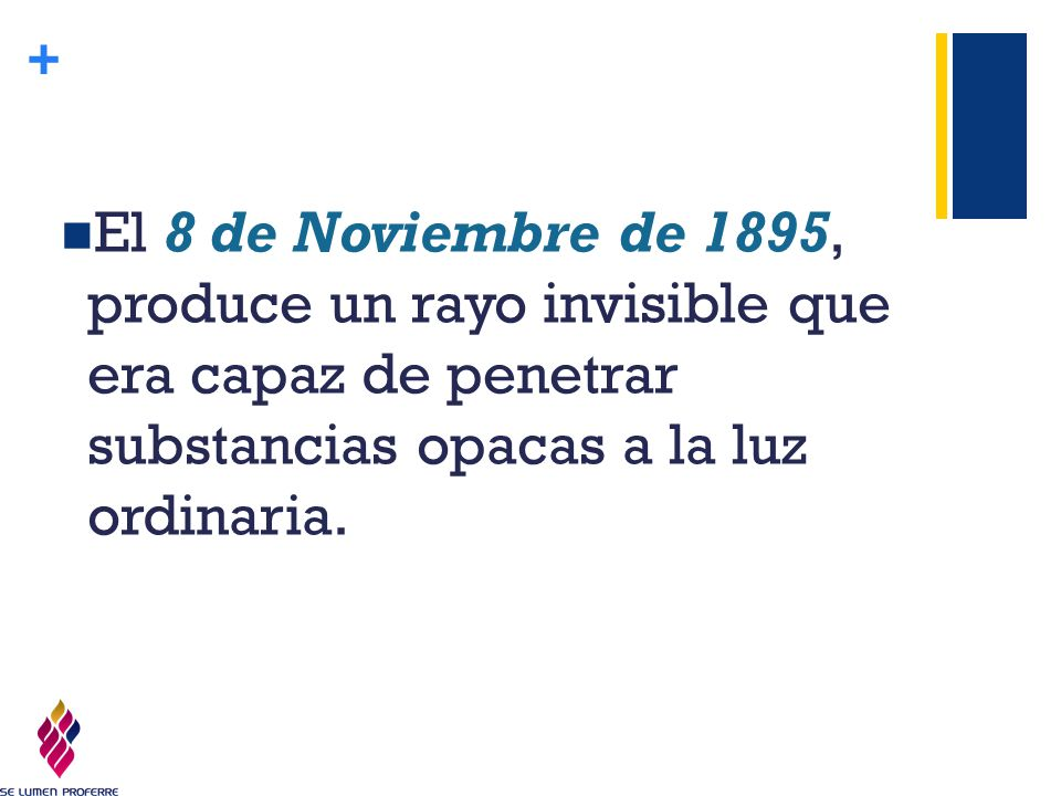 El 8 de Noviembre de 1895, produce un rayo invisible que era capaz de penetrar substancias opacas a la luz ordinaria.