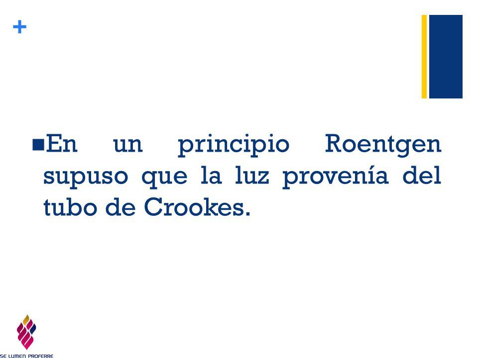 En un principio Roentgen supuso que la luz provenía del tubo de Crookes.