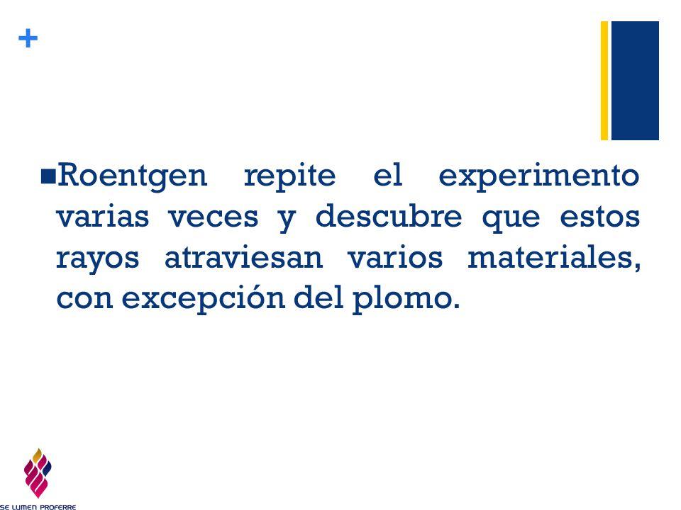 Roentgen repite el experimento varias veces y descubre que estos rayos atraviesan varios materiales, con excepción del plomo.
