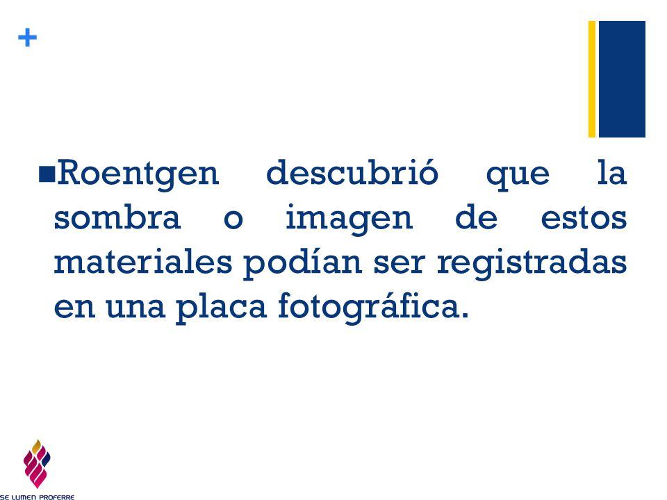 Roentgen descubrió que la sombra o imagen de estos materiales podían ser registradas en una placa fotográfica.