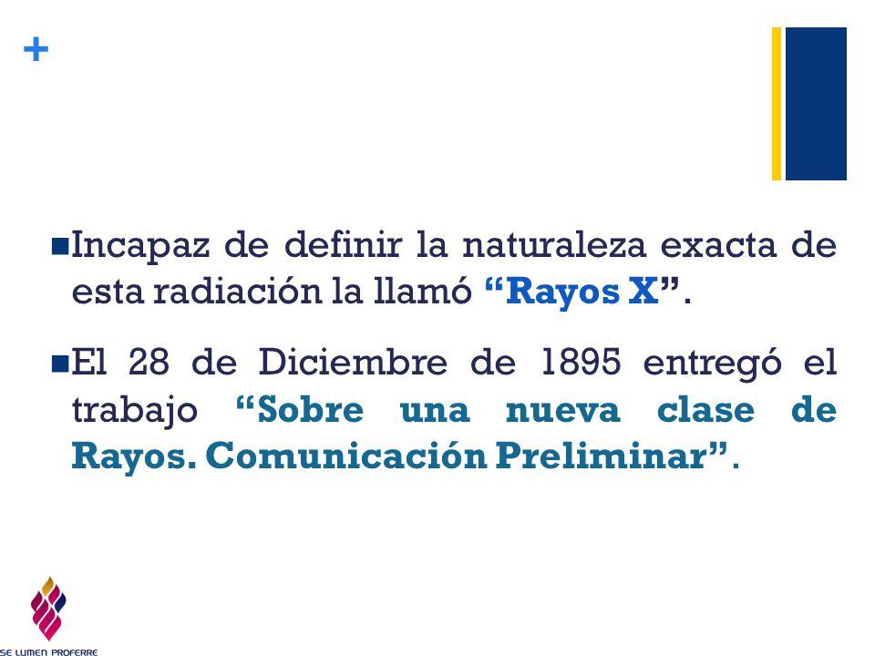 Incapaz de definir la naturaleza exacta de esta radiación la llamó Rayos X .