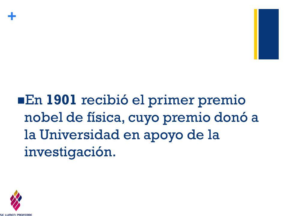 En 1901 recibió el primer premio nobel de física, cuyo premio donó a la Universidad en apoyo de la investigación.