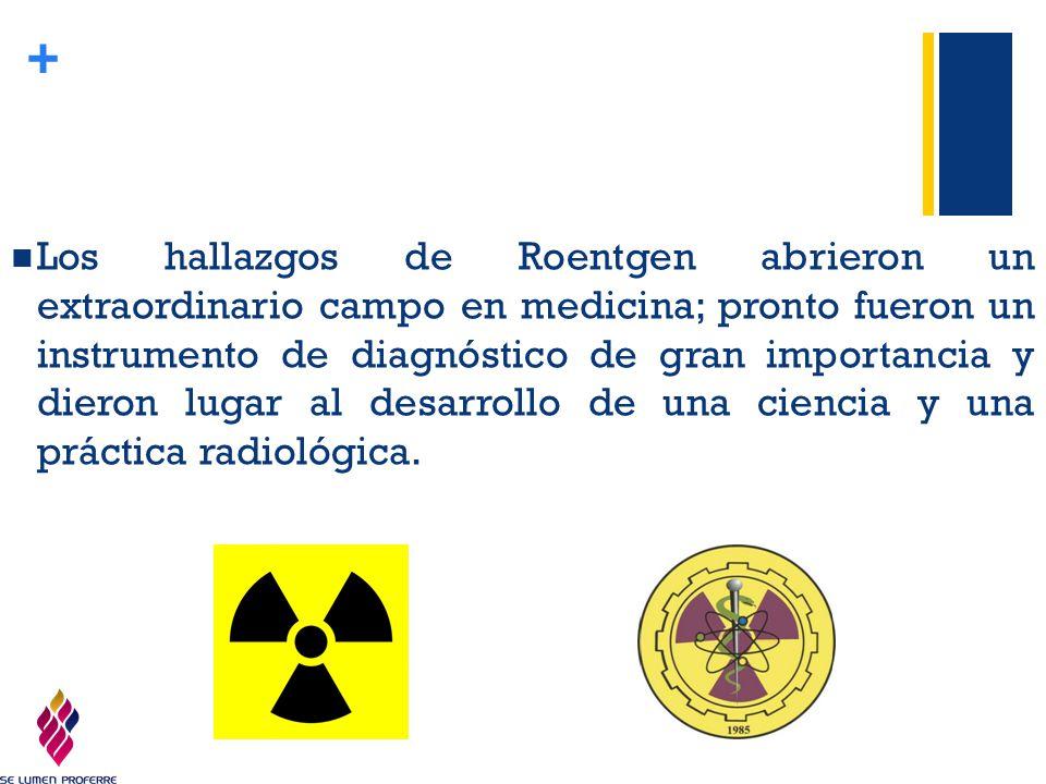Los hallazgos de Roentgen abrieron un extraordinario campo en medicina; pronto fueron un instrumento de diagnóstico de gran importancia y dieron lugar al desarrollo de una ciencia y una práctica radiológica.