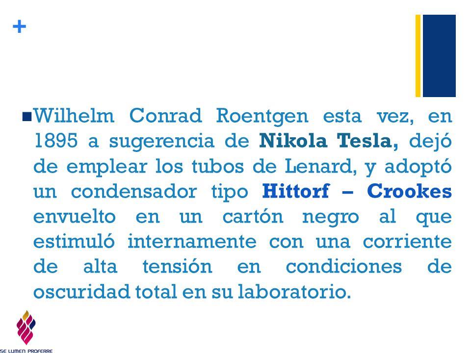 Wilhelm Conrad Roentgen esta vez, en 1895 a sugerencia de Nikola Tesla, dejó de emplear los tubos de Lenard, y adoptó un condensador tipo Hittorf – Crookes envuelto en un cartón negro al que estimuló internamente con una corriente de alta tensión en condiciones de oscuridad total en su laboratorio.
