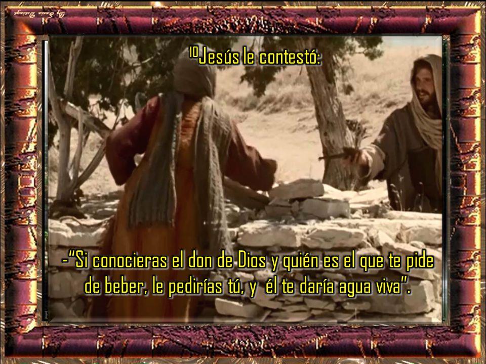 10Jesús le contestó: - Si conocieras el don de Dios y quién es el que te pide de beber, le pedirías tú, y él te daría agua viva .