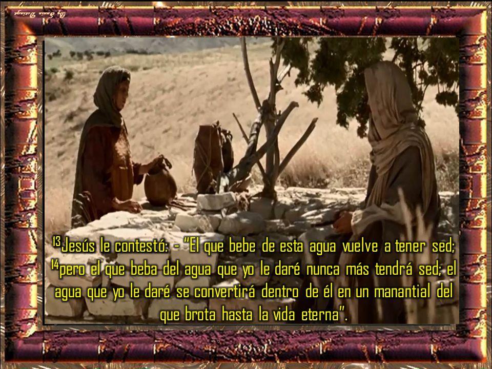 13Jesús le contestó: - El que bebe de esta agua vuelve a tener sed; 14pero el que beba del agua que yo le daré nunca más tendrá sed; el agua que yo le daré se convertirá dentro de él en un manantial del que brota hasta la vida eterna .