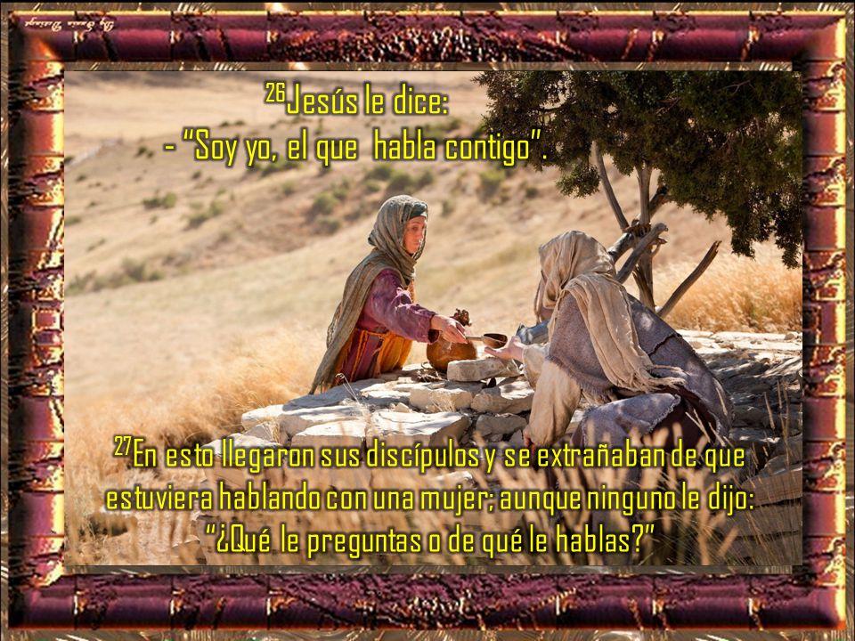 26Jesús le dice: - Soy yo, el que habla contigo .