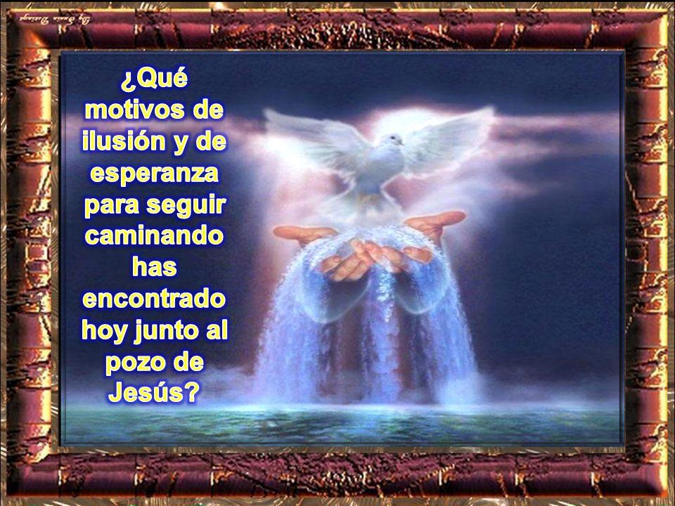 ¿Qué motivos de ilusión y de esperanza para seguir caminando has encontrado hoy junto al pozo de Jesús