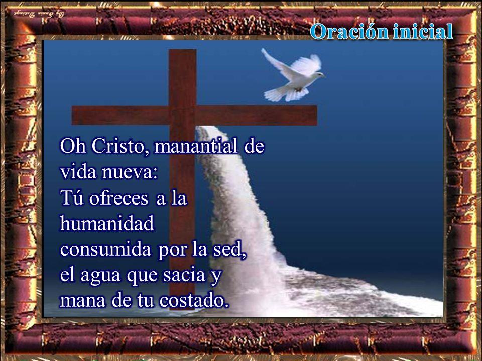 Oración inicial Oh Cristo, manantial de vida nueva: Tú ofreces a la humanidad. consumida por la sed,