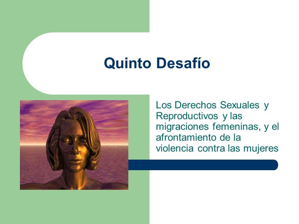 Quinto DesafíoLos Derechos Sexuales y Reproductivos y las migraciones femeninas, y el afrontamiento de la violencia contra las mujeres.