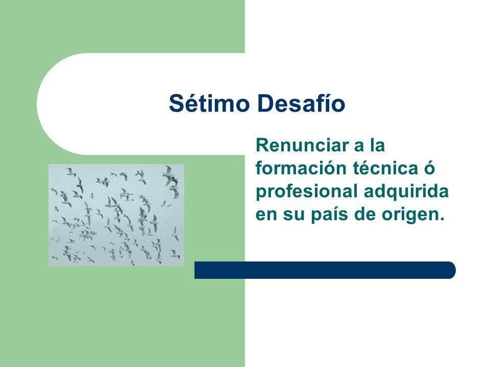 Sétimo Desafío Renunciar a la formación técnica ó profesional adquirida en su país de origen.