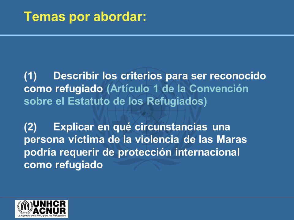 Temas por abordar: (1) Describir los criterios para ser reconocido como refugiado (Artículo 1 de la Convención sobre el Estatuto de los Refugiados) (2) Explicar en qué circunstancias una persona víctima de la violencia de las Maras podría requerir de protección internacional como refugiado