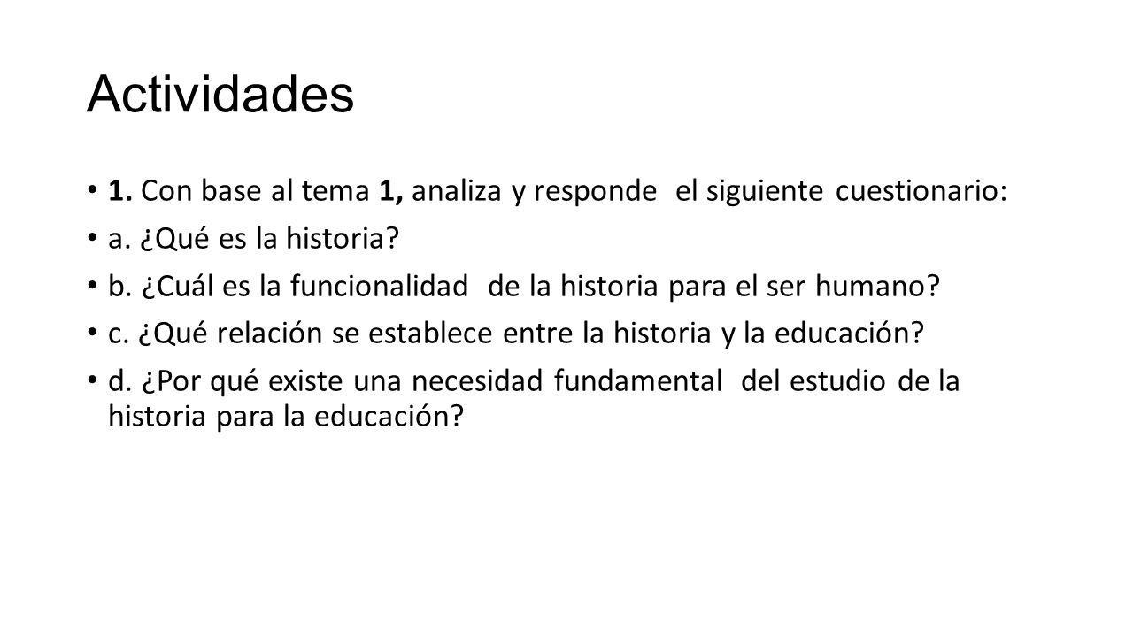 Actividades 1. Con base al tema 1, analiza y responde el siguiente cuestionario: a. ¿Qué es la historia