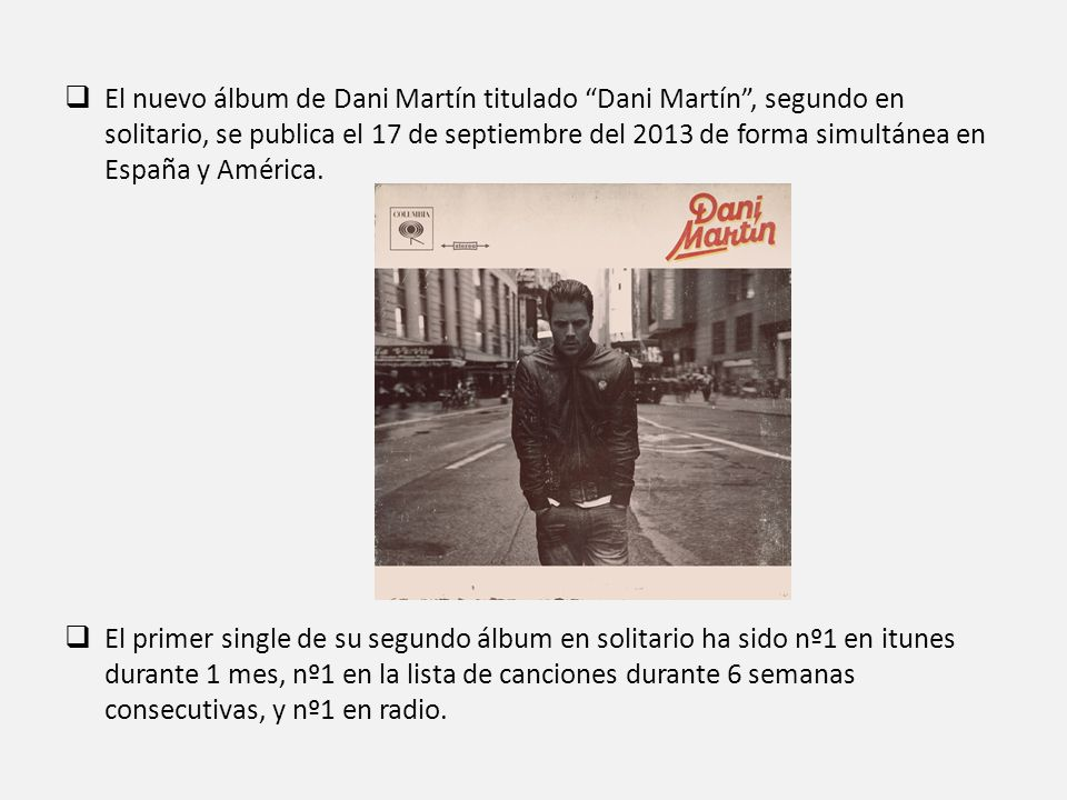 El nuevo álbum de Dani Martín titulado Dani Martín , segundo en solitario, se publica el 17 de septiembre del 2013 de forma simultánea en España y América.