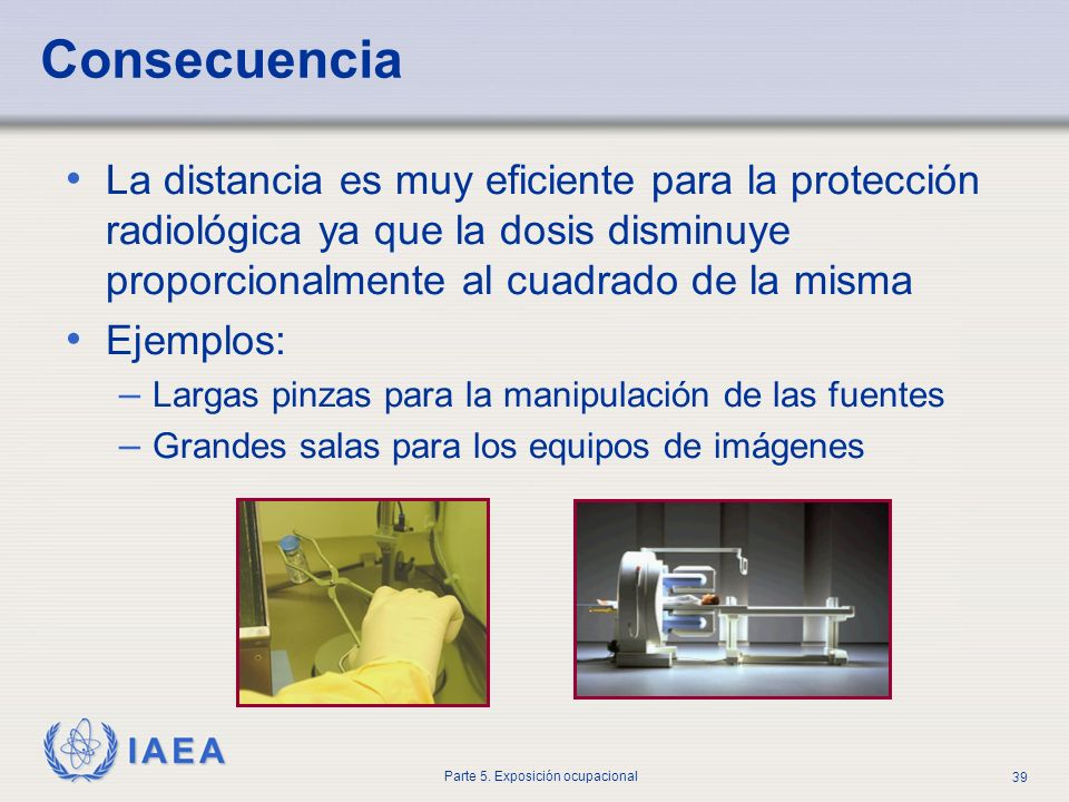 Consecuencia La distancia es muy eficiente para la protección radiológica ya que la dosis disminuye proporcionalmente al cuadrado de la misma.