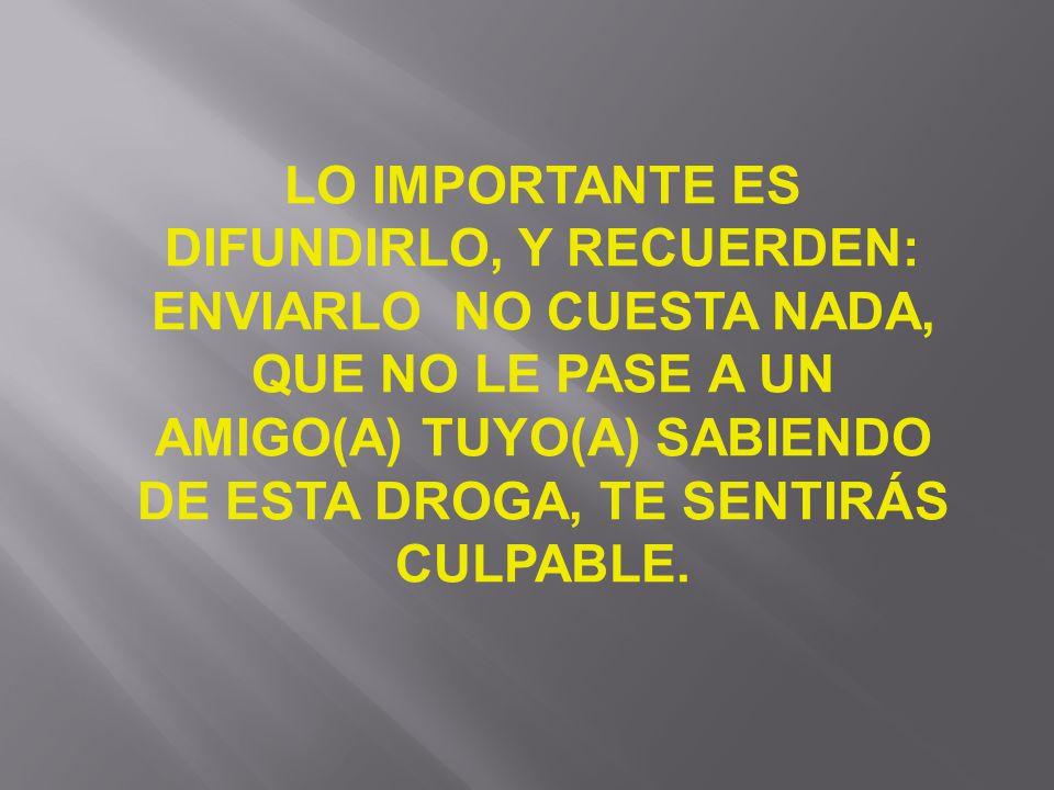 LO IMPORTANTE ES DIFUNDIRLO, Y RECUERDEN: ENVIARLO NO CUESTA NADA, QUE NO LE PASE A UN AMIGO(A) TUYO(A) SABIENDO DE ESTA DROGA, TE SENTIRÁS CULPABLE.