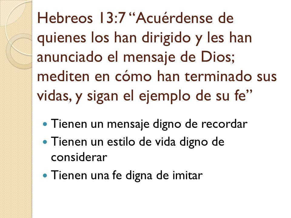 Hebreos 13:7 Acuérdense de quienes los han dirigido y les han anunciado el mensaje de Dios; mediten en cómo han terminado sus vidas, y sigan el ejemplo de su fe