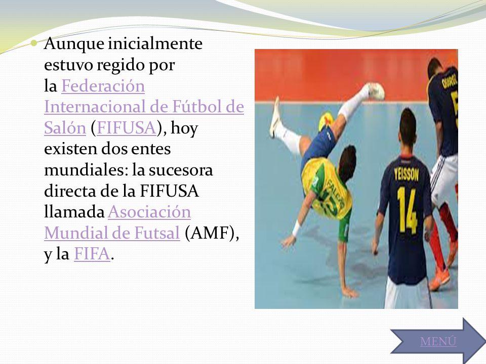 Aunque inicialmente estuvo regido por la Federación Internacional de Fútbol de Salón (FIFUSA), hoy existen dos entes mundiales: la sucesora directa de la FIFUSA llamada Asociación Mundial de Futsal (AMF), y la FIFA.