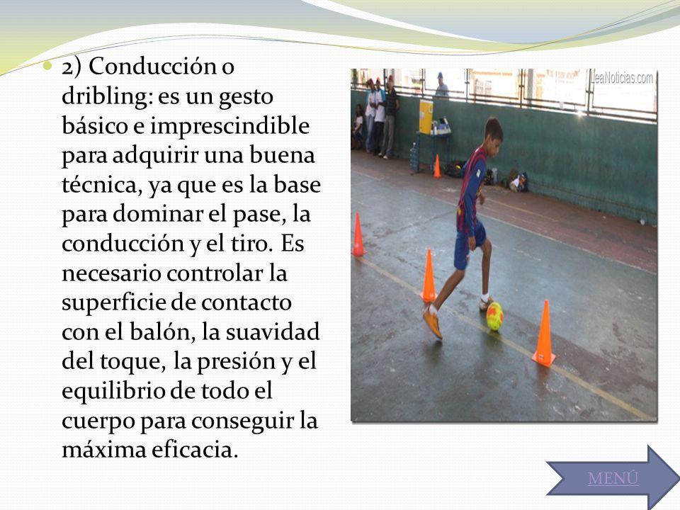 2) Conducción o dribling: es un gesto básico e imprescindible para adquirir una buena técnica, ya que es la base para dominar el pase, la conducción y el tiro. Es necesario controlar la superficie de contacto con el balón, la suavidad del toque, la presión y el equilibrio de todo el cuerpo para conseguir la máxima eficacia.