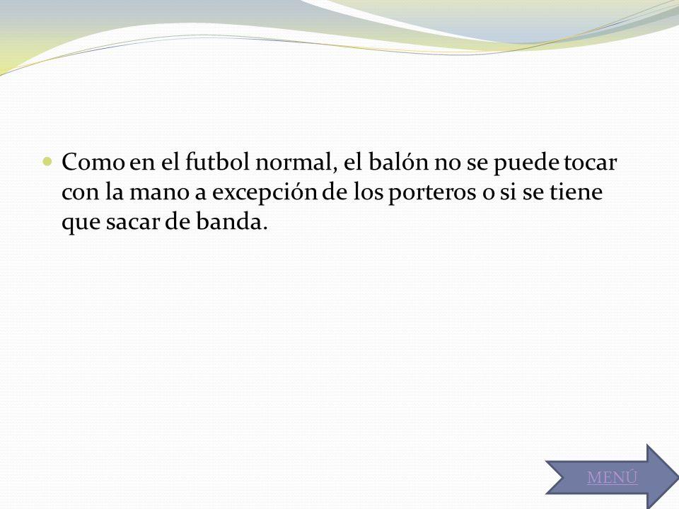 Como en el futbol normal, el balón no se puede tocar con la mano a excepción de los porteros o si se tiene que sacar de banda.