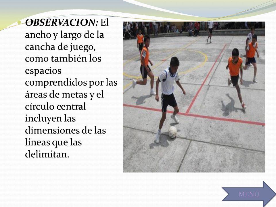 OBSERVACION: El ancho y largo de la cancha de juego, como también los espacios comprendidos por las áreas de metas y el círculo central incluyen las dimensiones de las líneas que las delimitan.