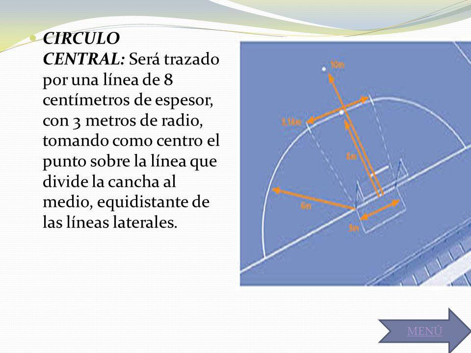 CIRCULO CENTRAL: Será trazado por una línea de 8 centímetros de espesor, con 3 metros de radio, tomando como centro el punto sobre la línea que divide la cancha al medio, equidistante de las líneas laterales.