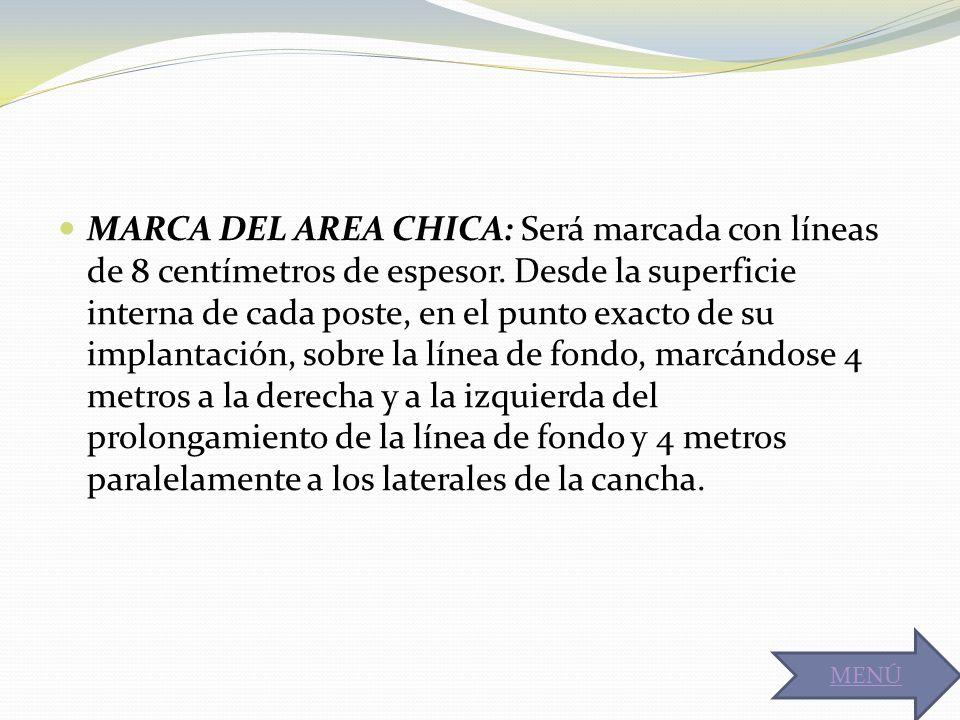 MARCA DEL AREA CHICA: Será marcada con líneas de 8 centímetros de espesor. Desde la superficie interna de cada poste, en el punto exacto de su implantación, sobre la línea de fondo, marcándose 4 metros a la derecha y a la izquierda del prolongamiento de la línea de fondo y 4 metros paralelamente a los laterales de la cancha.