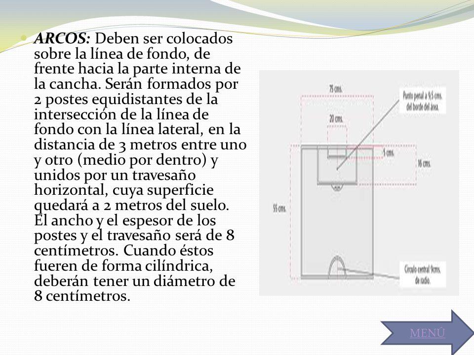 ARCOS: Deben ser colocados sobre la línea de fondo, de frente hacia la parte interna de la cancha. Serán formados por 2 postes equidistantes de la intersección de la línea de fondo con la línea lateral, en la distancia de 3 metros entre uno y otro (medio por dentro) y unidos por un travesaño horizontal, cuya superficie quedará a 2 metros del suelo. El ancho y el espesor de los postes y el travesaño será de 8 centímetros. Cuando éstos fueren de forma cilíndrica, deberán tener un diámetro de 8 centímetros.