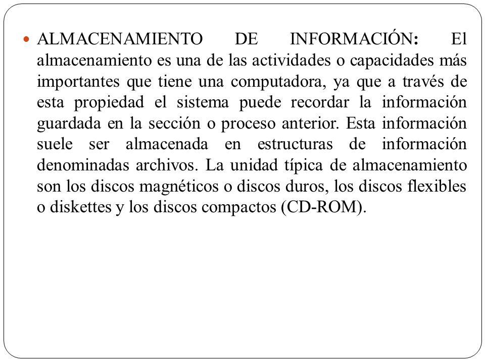 ALMACENAMIENTO DE INFORMACIÓN: El almacenamiento es una de las actividades o capacidades más importantes que tiene una computadora, ya que a través de esta propiedad el sistema puede recordar la información guardada en la sección o proceso anterior.