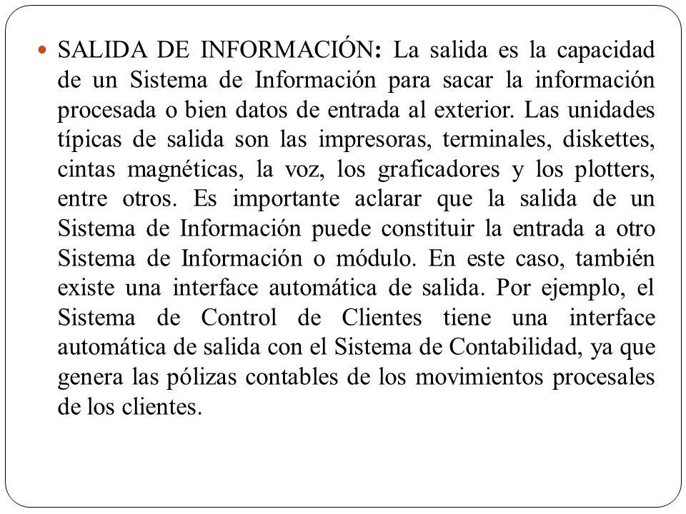 SALIDA DE INFORMACIÓN: La salida es la capacidad de un Sistema de Información para sacar la información procesada o bien datos de entrada al exterior.