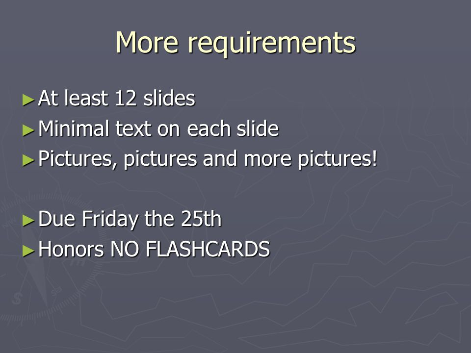 More requirements At least 12 slides Minimal text on each slide