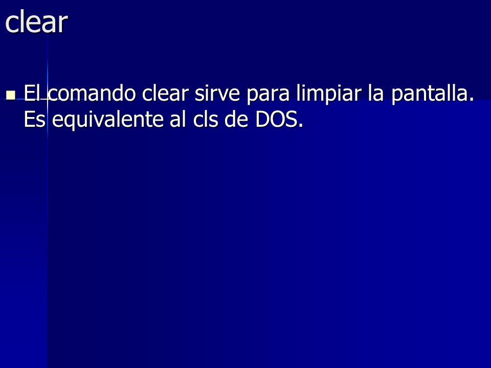 clear El comando clear sirve para limpiar la pantalla. Es equivalente al cls de DOS.