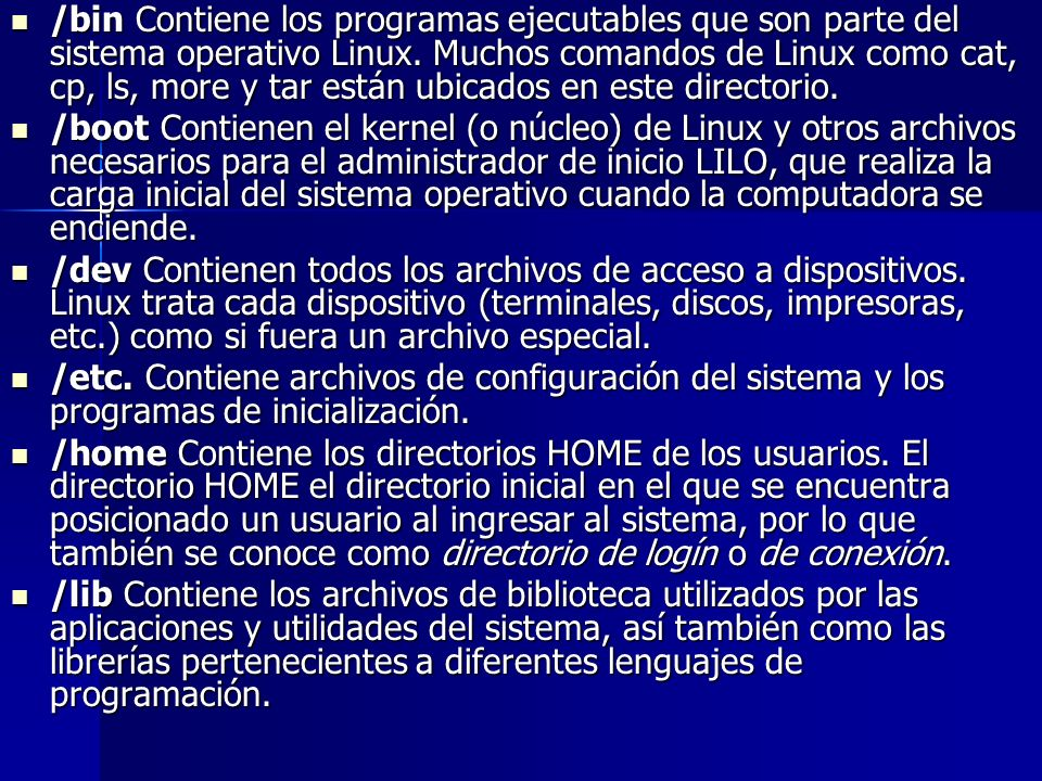 /bin Contiene los programas ejecutables que son parte del sistema operativo Linux. Muchos comandos de Linux como cat, cp, ls, more y tar están ubicados en este directorio.