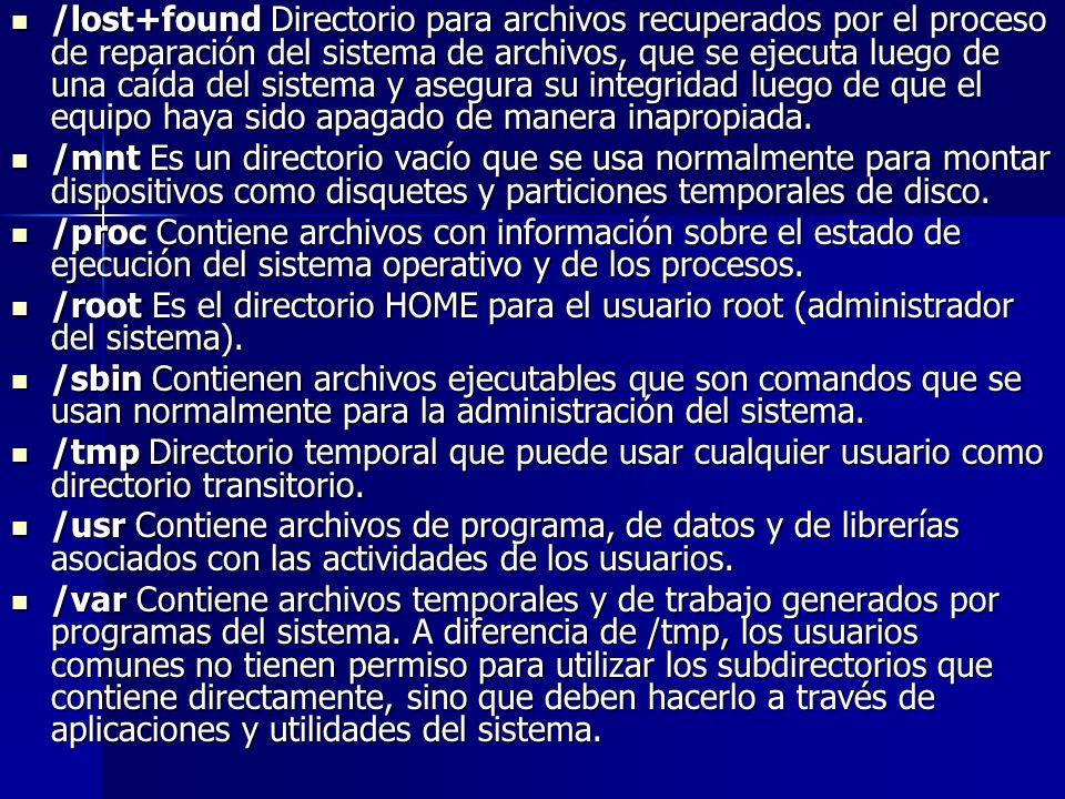 /lost+found Directorio para archivos recuperados por el proceso de reparación del sistema de archivos, que se ejecuta luego de una caída del sistema y asegura su integridad luego de que el equipo haya sido apagado de manera inapropiada.
