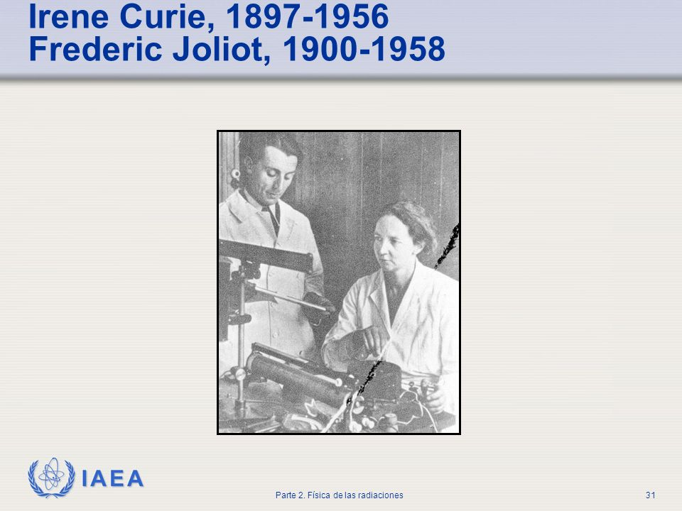 Irene Curie, 1897-1956 Frederic Joliot, 1900-1958