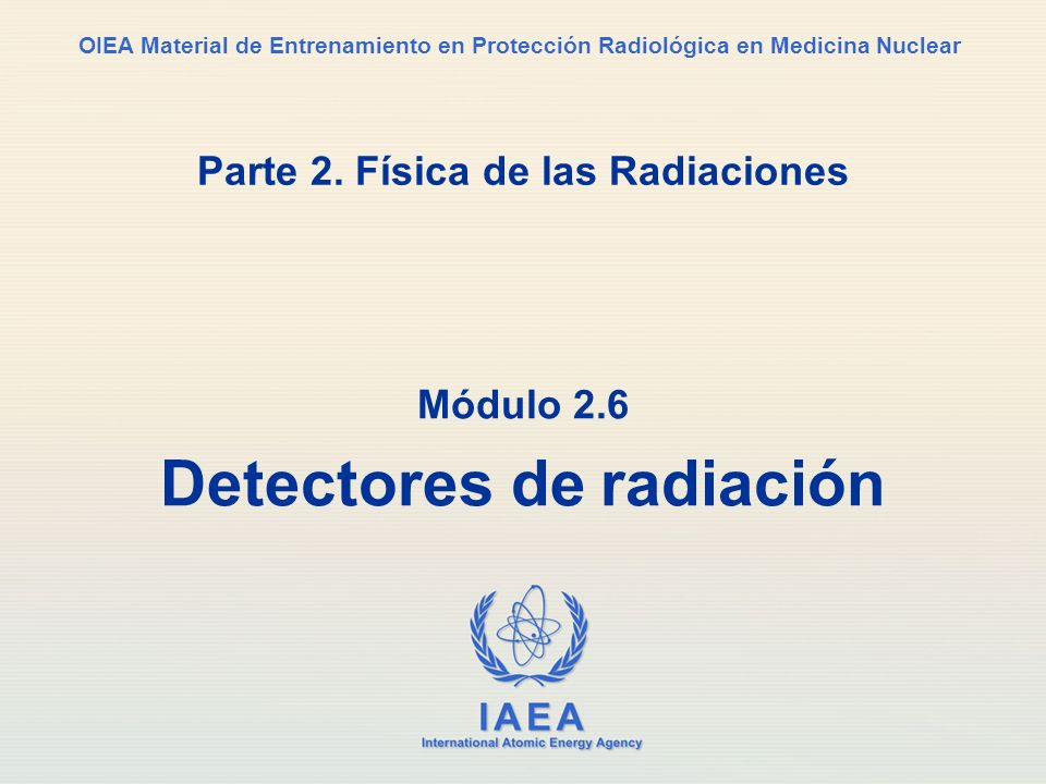 Part 2. Radiation Physics Módulo 2.6 Detectores de radiación