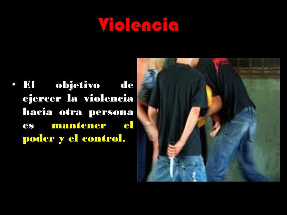 Violencia El objetivo de ejercer la violencia hacia otra persona es mantener el poder y el control.