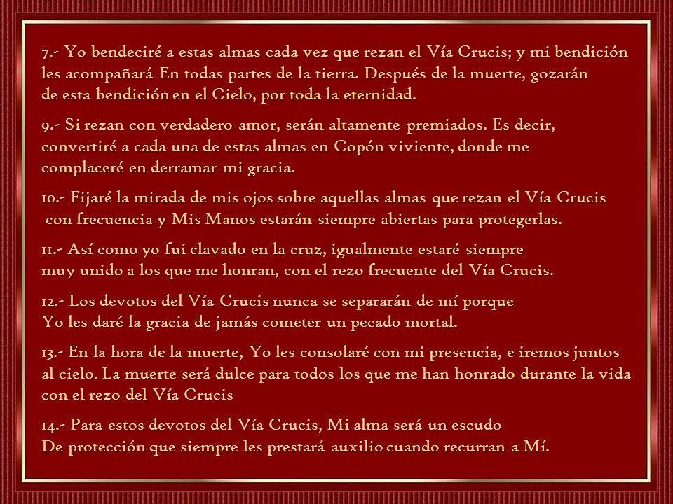 7.- Yo bendeciré a estas almas cada vez que rezan el Vía Crucis; y mi bendición les acompañará En todas partes de la tierra. Después de la muerte, gozarán