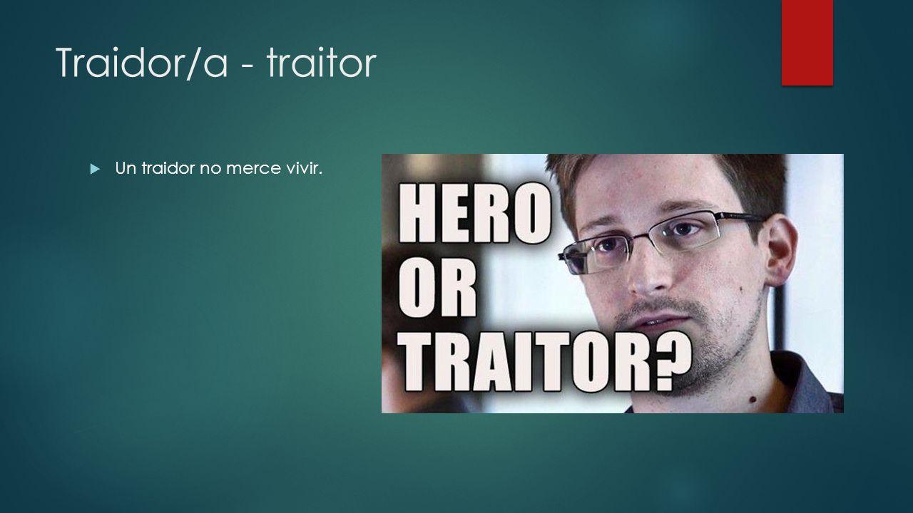 Traidor/a - traitor Un traidor no merce vivir.