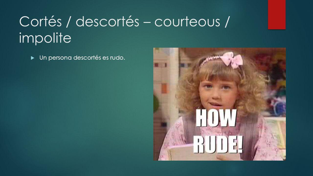 Cortés / descortés – courteous / impolite