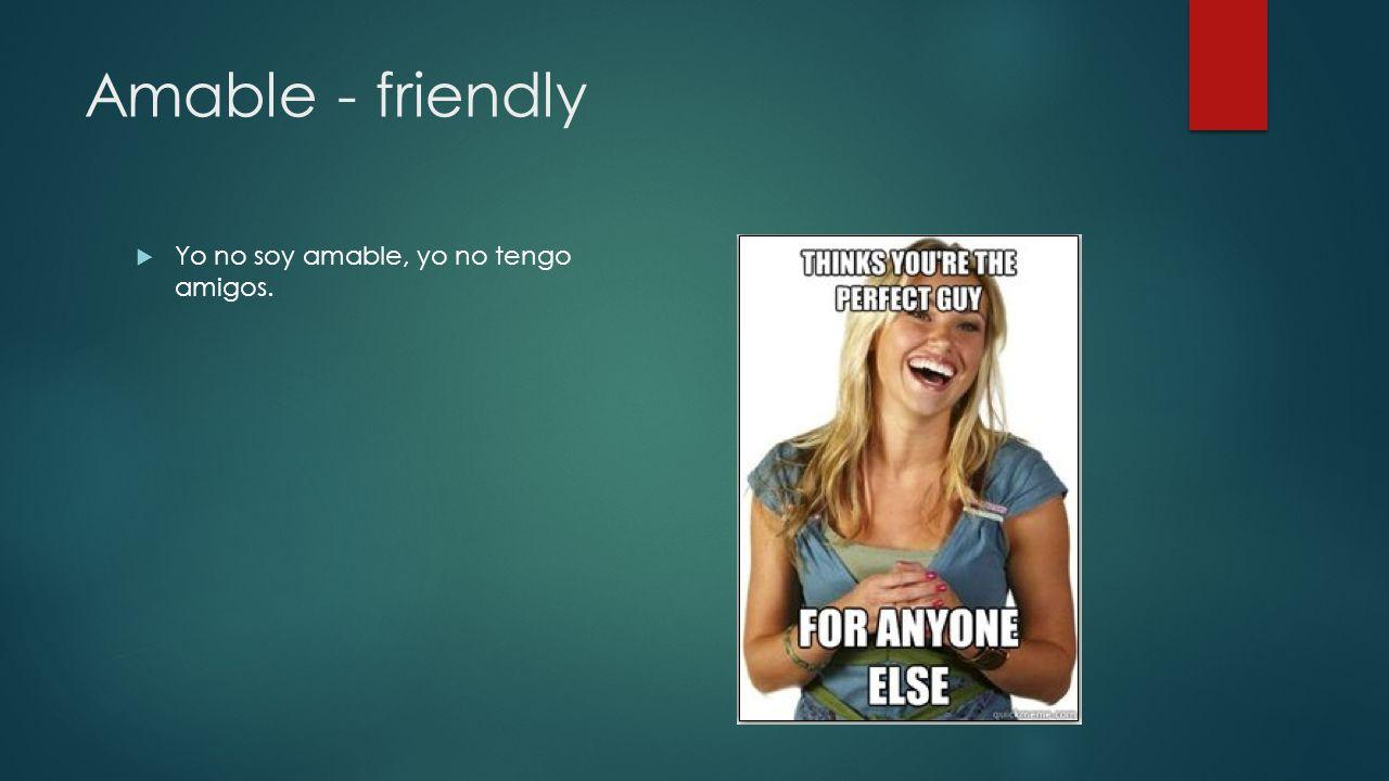 Amable - friendly Yo no soy amable, yo no tengo amigos.