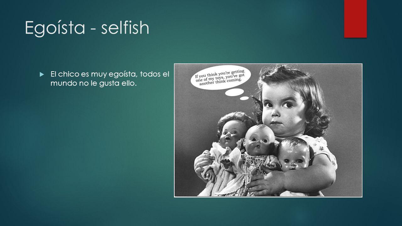 Egoísta - selfish El chico es muy egoísta, todos el mundo no le gusta ello.